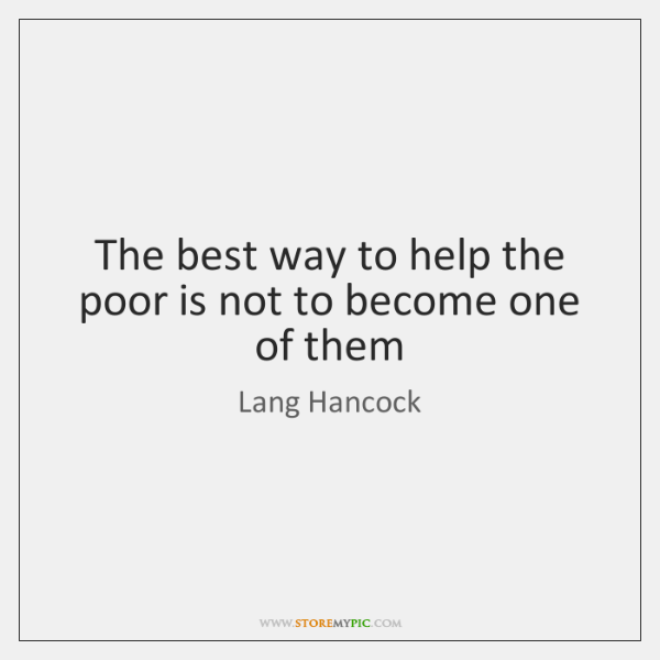 The best way to help the poor is not to become one ...