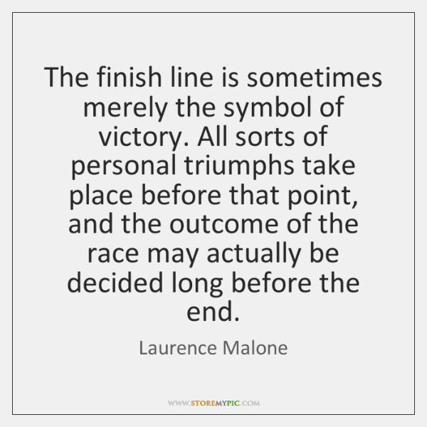 The finish line is sometimes merely the symbol of victory. All sorts ...