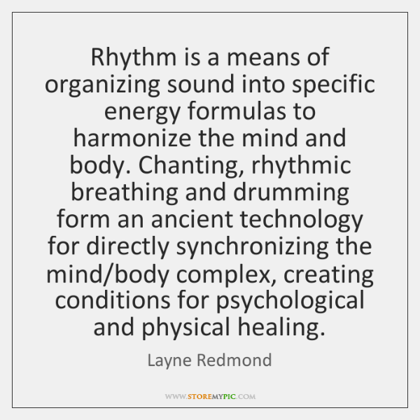 Rhythm is a means of organizing sound into specific energy formulas to ...