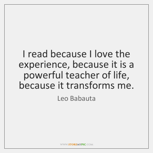 I read because I love the experience, because it is a powerful ...