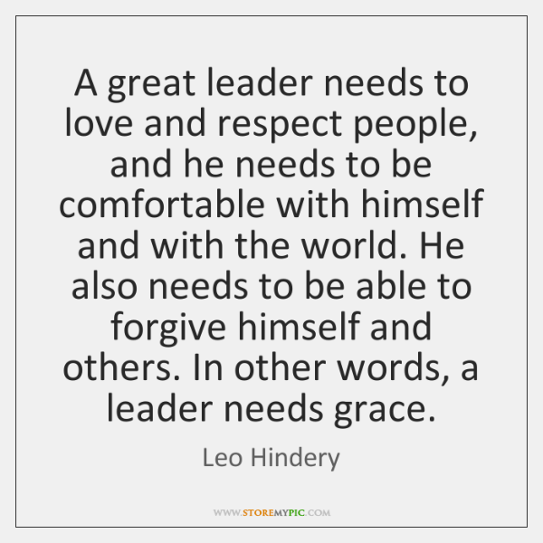 A great leader needs to love and respect people, and he needs ...