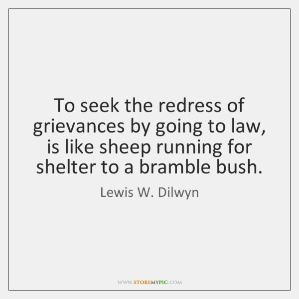 To seek the redress of grievances by going to law, is like ...