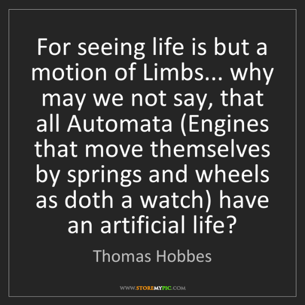 Thomas Hobbes: For seeing life is but a motion of Limbs... why may we...