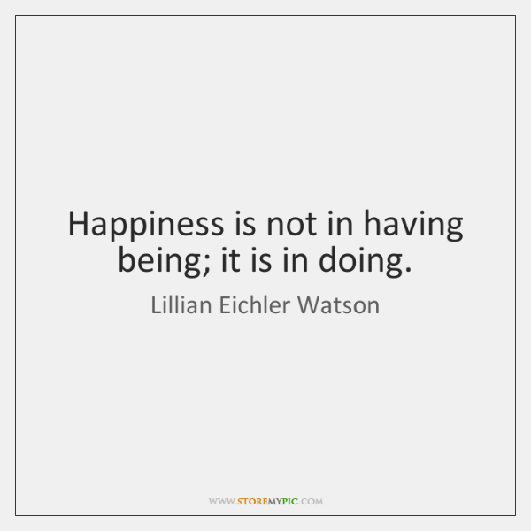 Happiness is not in having being; it is in doing.