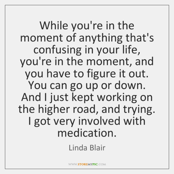 While you're in the moment of anything that's confusing in your life, ...