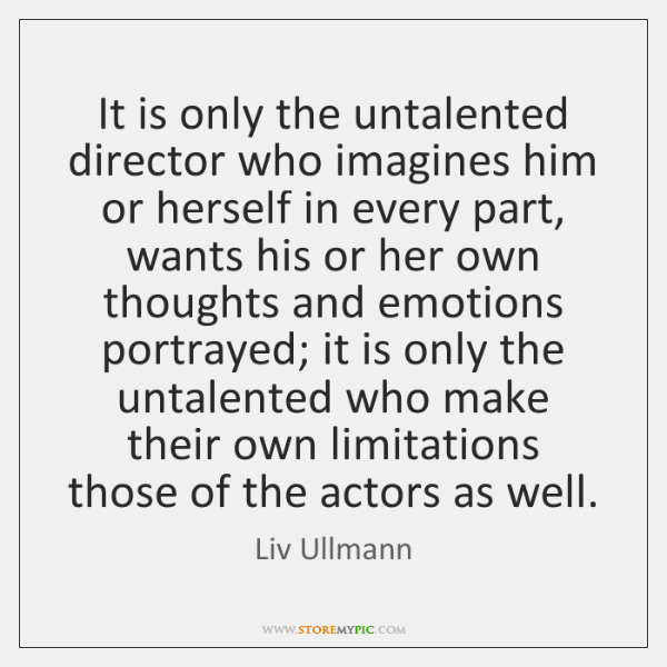 It is only the untalented director who imagines him or herself in ...
