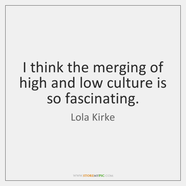I think the merging of high and low culture is so fascinating.