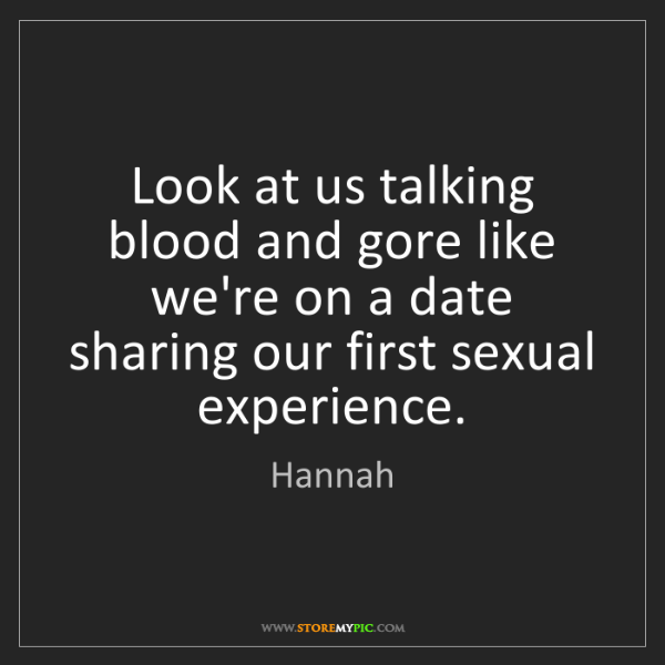 Hannah: Look at us talking blood and gore like we're on a date...