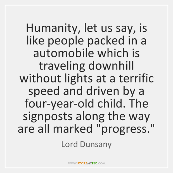 Humanity, let us say, is like people packed in a automobile which ...