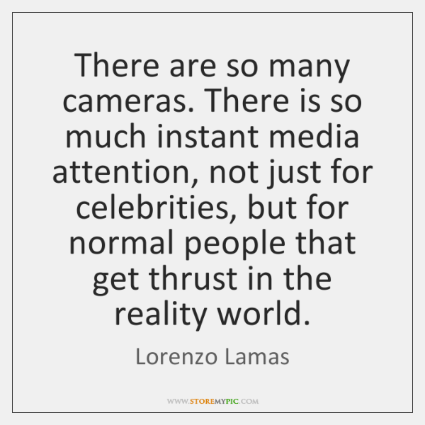 There are so many cameras. There is so much instant media attention, ...
