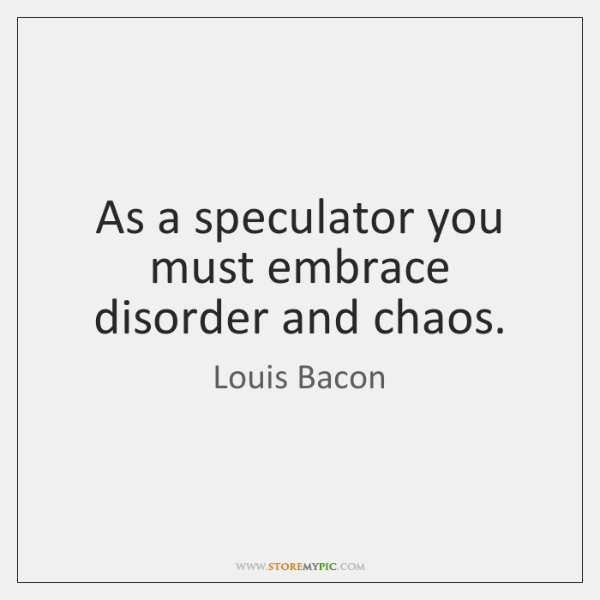 As a speculator you must embrace disorder and chaos.