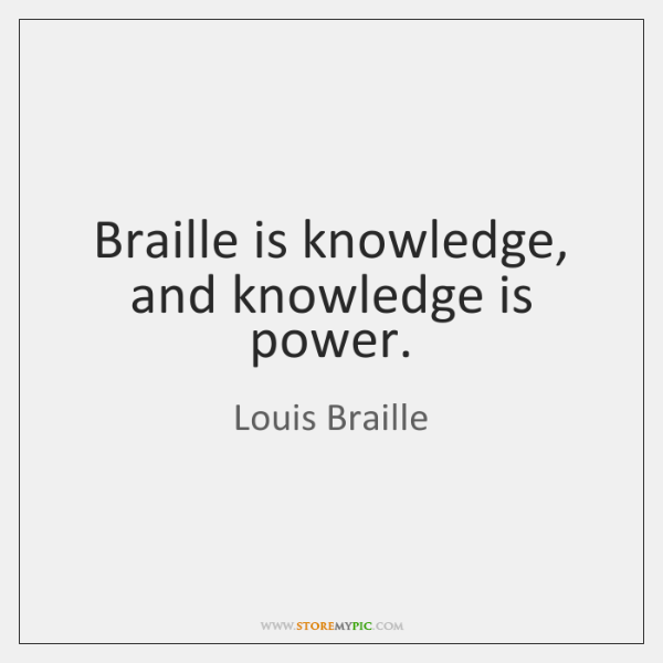 Braille is knowledge, and knowledge is power.