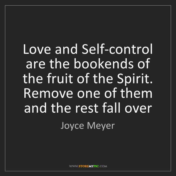 Joyce Meyer: Love and Self-control are the bookends of the fruit of...