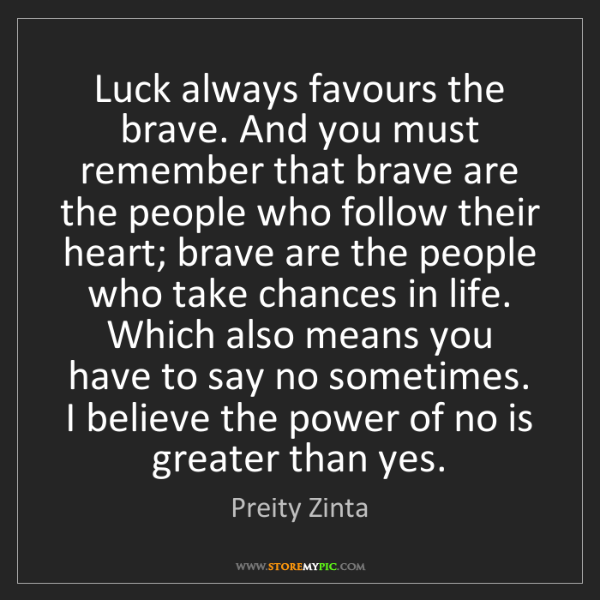 Preity Zinta: Luck always favours the brave. And you must remember...