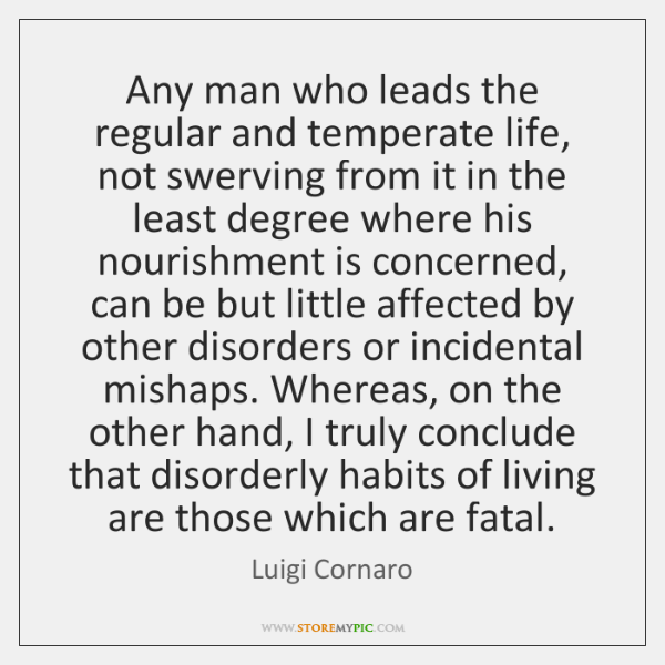 Any man who leads the regular and temperate life, not swerving from ...