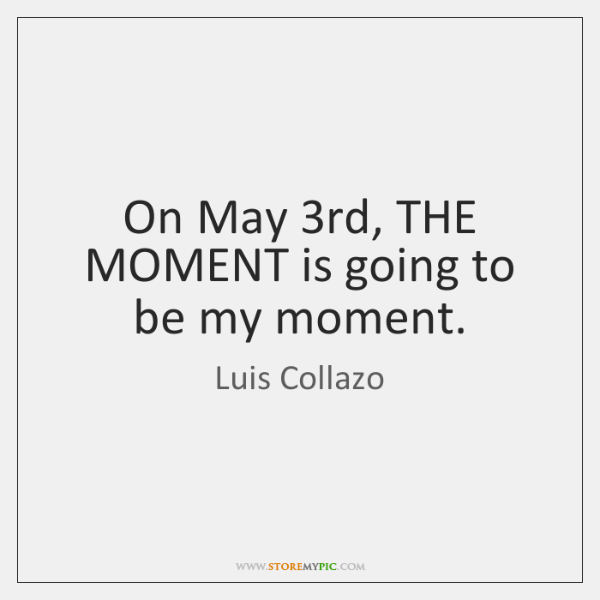 On May 3rd, THE MOMENT is going to be my moment.