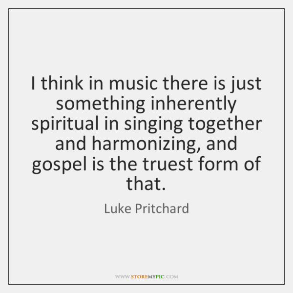 I think in music there is just something inherently spiritual in singing ...