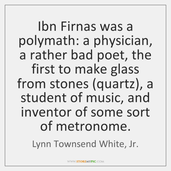 Ibn Firnas was a polymath: a physician, a rather bad poet, the ...