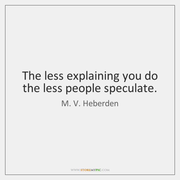 The less explaining you do the less people speculate.