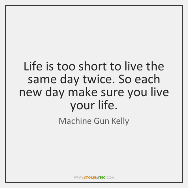 Life is too short to live the same day twice. So each ...