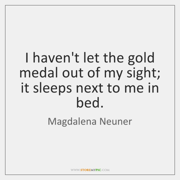 I haven't let the gold medal out of my sight; it sleeps ...