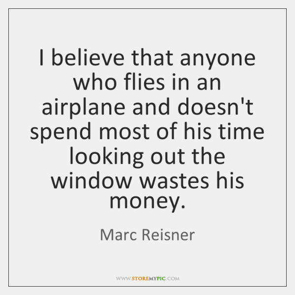 I believe that anyone who flies in an airplane and doesn't spend ...