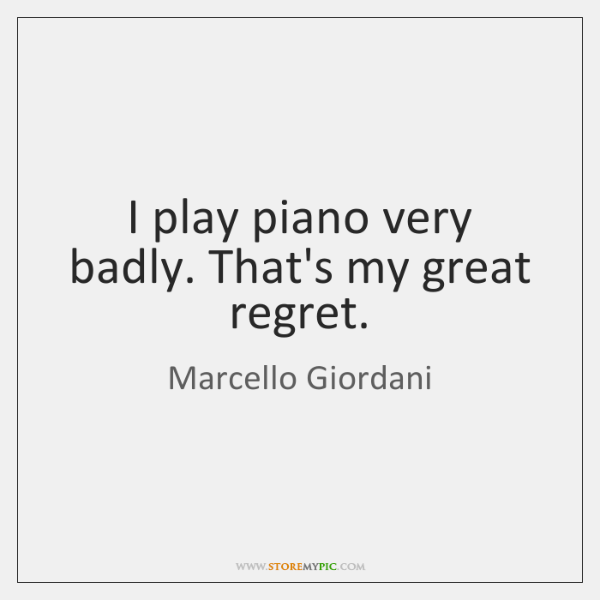 I play piano very badly. That's my great regret.