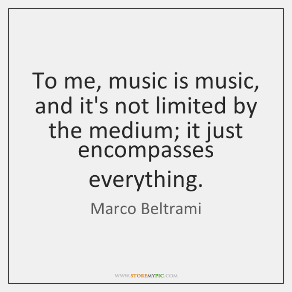 To me, music is music, and it's not limited by the medium; ...