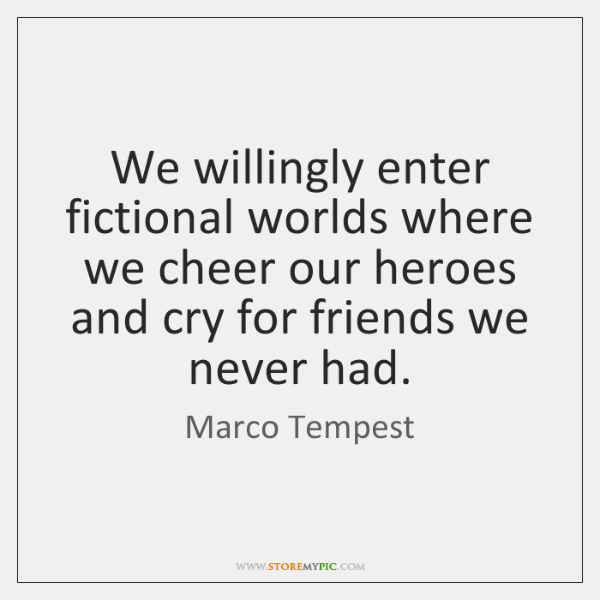 We willingly enter fictional worlds where we cheer our heroes and cry ...