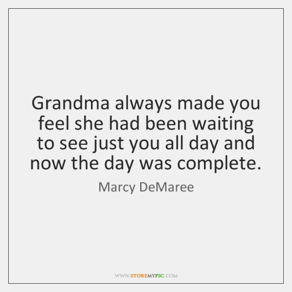 Grandma always made you feel she had been waiting to see just ...