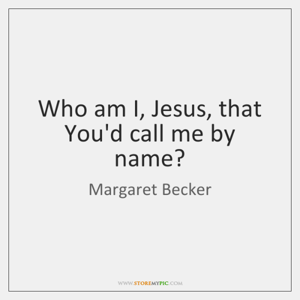Who am I, Jesus, that You'd call me by name?