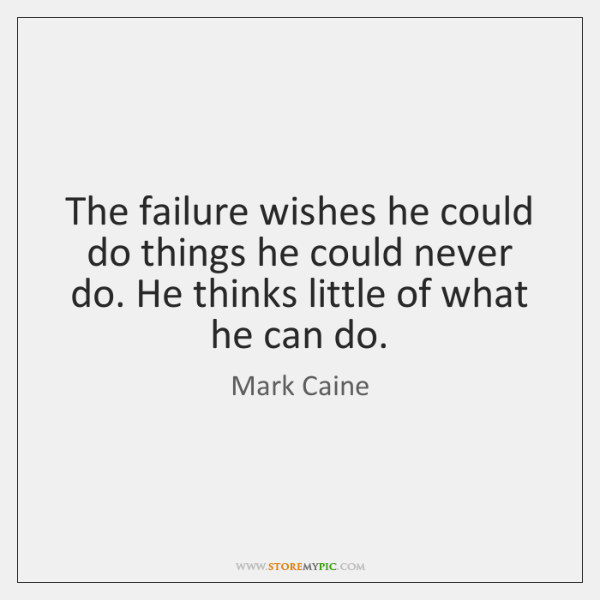 The failure wishes he could do things he could never do. He ...