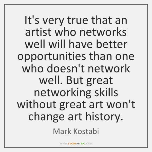 It's very true that an artist who networks well will have better ...