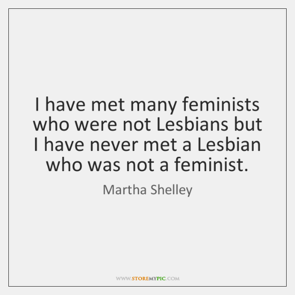 I have met many feminists who were not Lesbians but I have ...