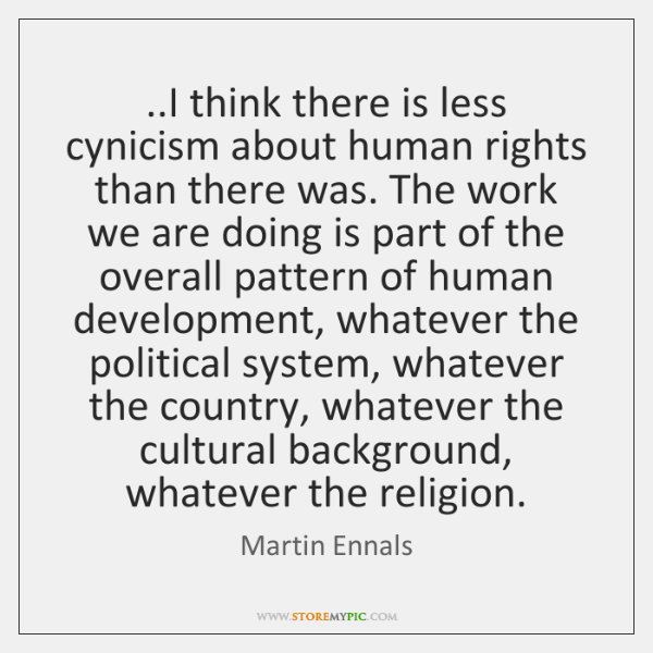 ..I think there is less cynicism about human rights than there was. ...