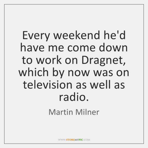 Every weekend he'd have me come down to work on Dragnet, which ...