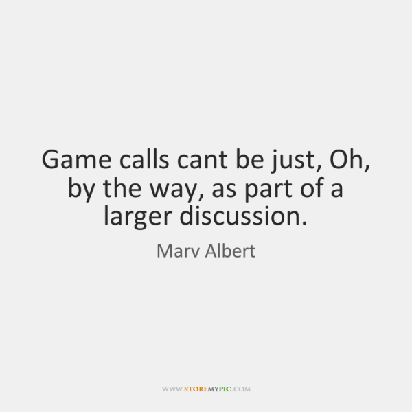 Game calls cant be just, Oh, by the way, as part of ...