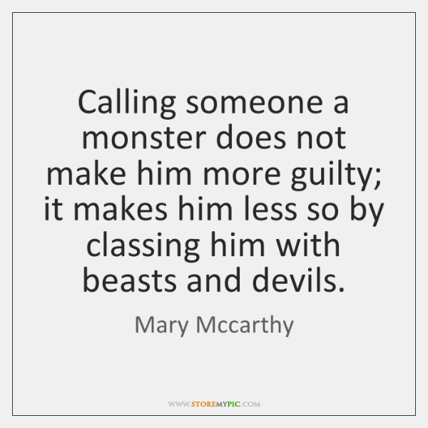 Calling someone a monster does not make him more guilty; it makes ...