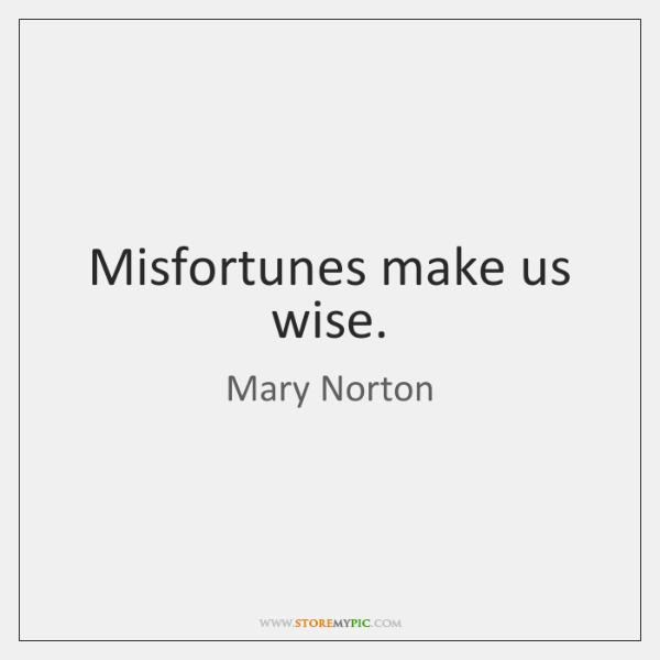 Misfortunes make us wise.