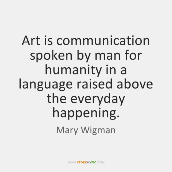 Art is communication spoken by man for humanity in a language raised ...