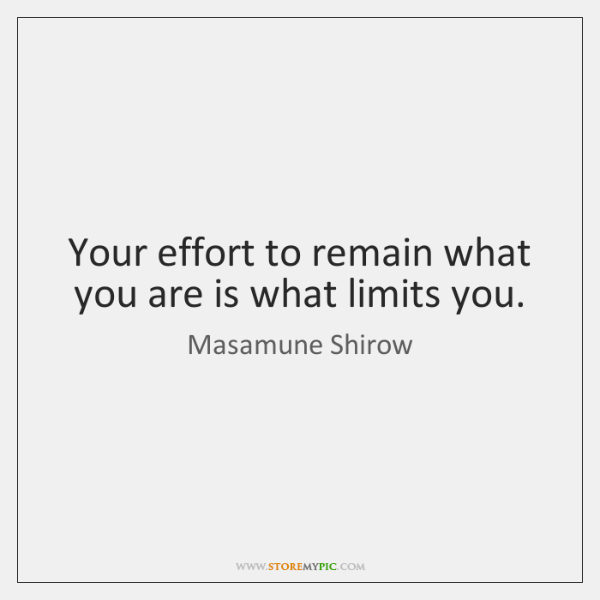 Your effort to remain what you are is what limits you.