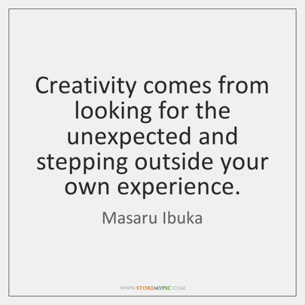 Creativity comes from looking for the unexpected and stepping outside your own ...