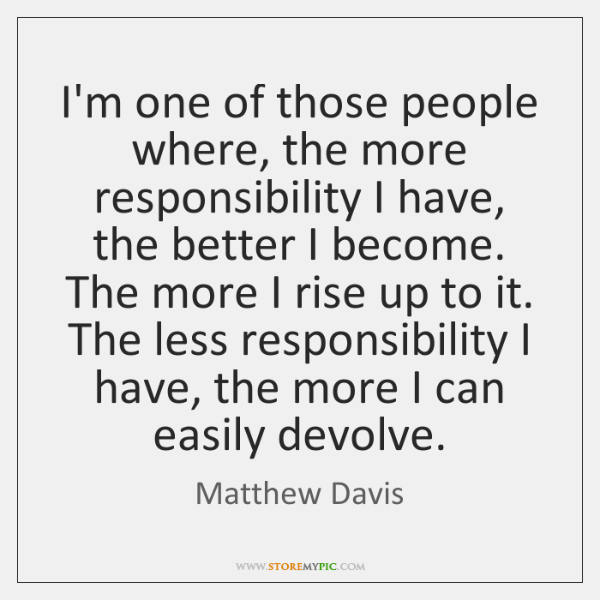 I'm one of those people where, the more responsibility I have, the ...