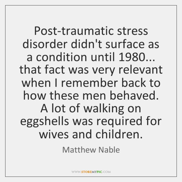 Post-traumatic stress disorder didn't surface as a condition until 1980... that fact was ...