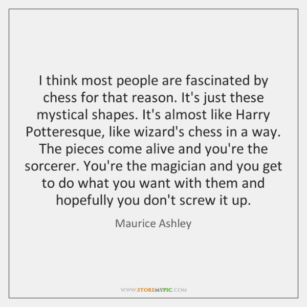 I think most people are fascinated by chess for that reason. It's ...