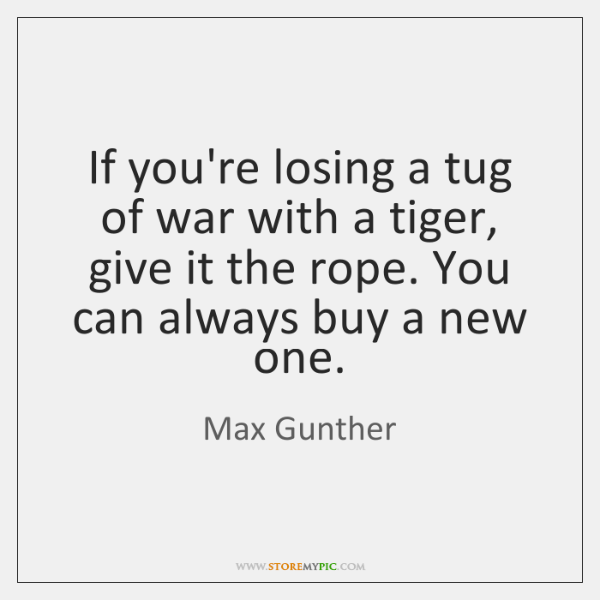 If you're losing a tug of war with a tiger, give it ...