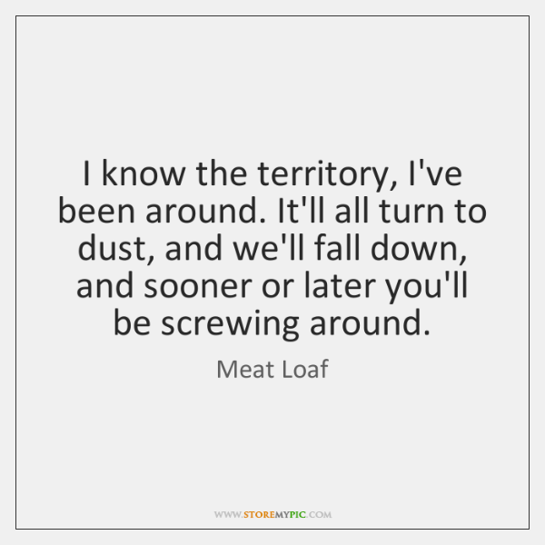 I know the territory, I've been around. It'll all turn to dust, ...