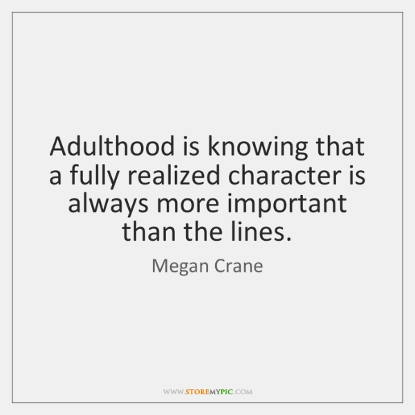 Adulthood is knowing that a fully realized character is always more important ...