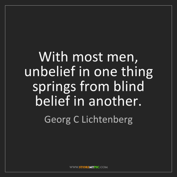 Georg C Lichtenberg: With most men, unbelief in one thing springs from blind...