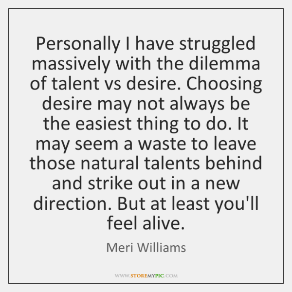 Personally I have struggled massively with the dilemma of talent vs desire. ...